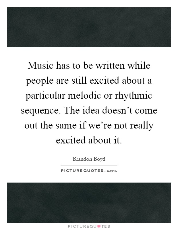 Music has to be written while people are still excited about a particular melodic or rhythmic sequence. The idea doesn't come out the same if we're not really excited about it. Picture Quote #1