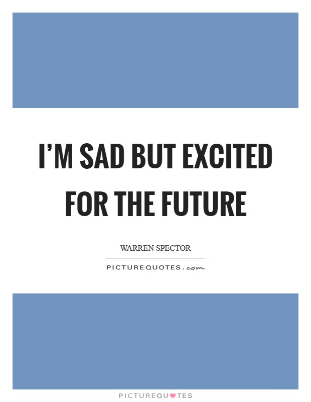 I'm sad but excited for the future Picture Quote #1