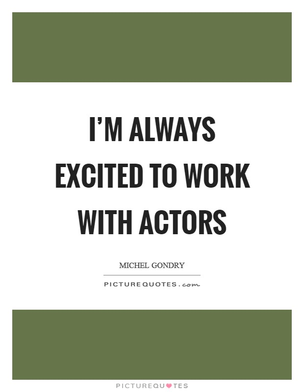 I'm always excited to work with actors Picture Quote #1