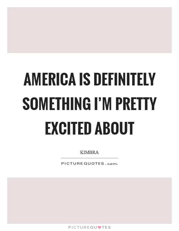 America is definitely something I'm pretty excited about Picture Quote #1