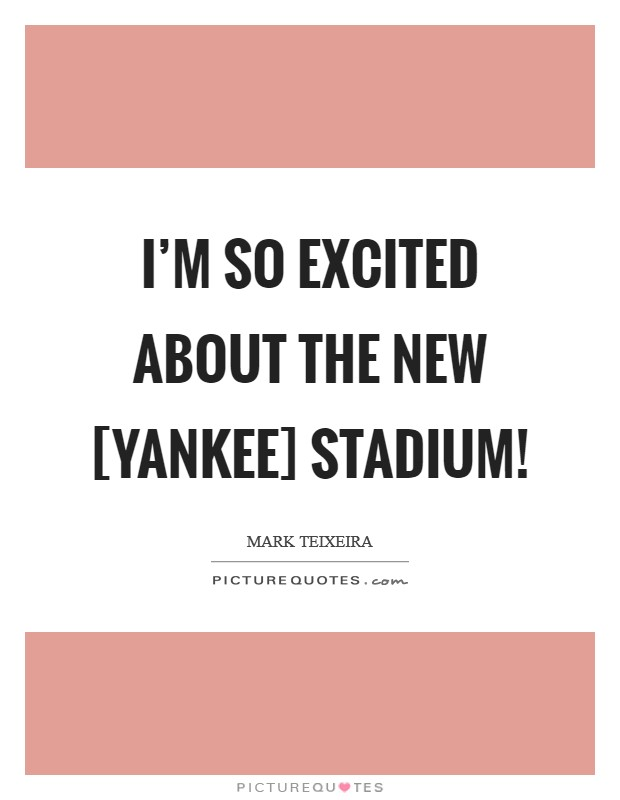 I'm so excited about the new [Yankee] stadium! Picture Quote #1