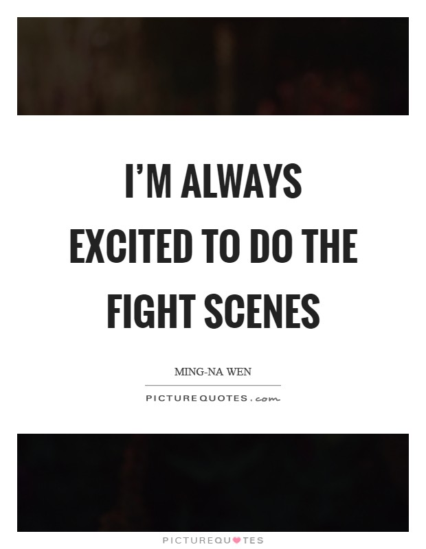 I'm always excited to do the fight scenes Picture Quote #1