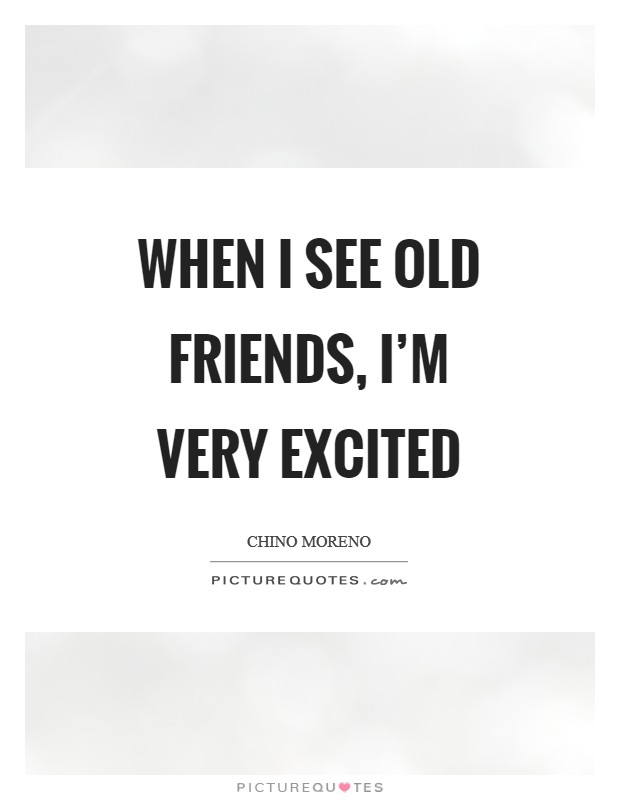 When I see old friends, I'm very excited Picture Quote #1