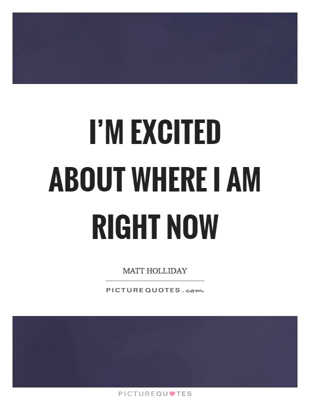 I'm excited about where I am right now Picture Quote #1