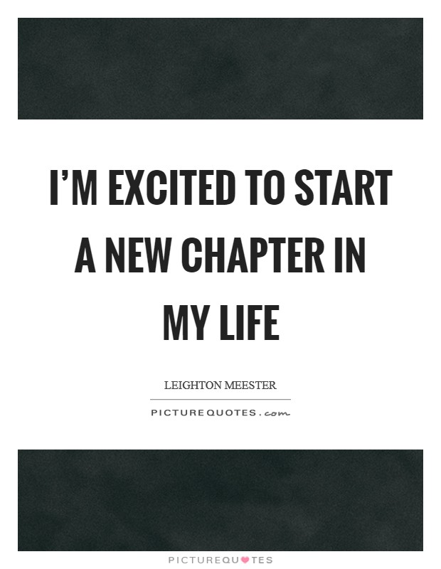I'm excited to start a new chapter in my life Picture Quote #1