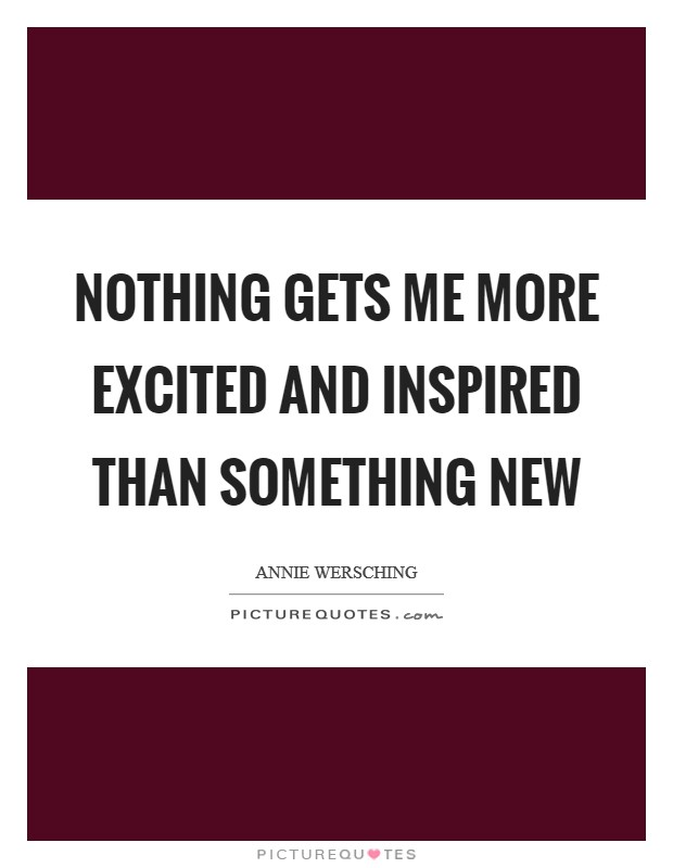 Nothing gets me more excited and inspired than something new Picture Quote #1
