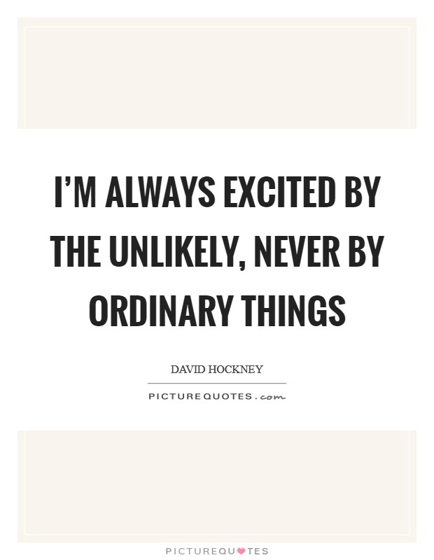 I'm always excited by the unlikely, never by ordinary things Picture Quote #1