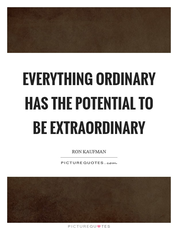 Everything ordinary has the potential to be extraordinary Picture Quote #1