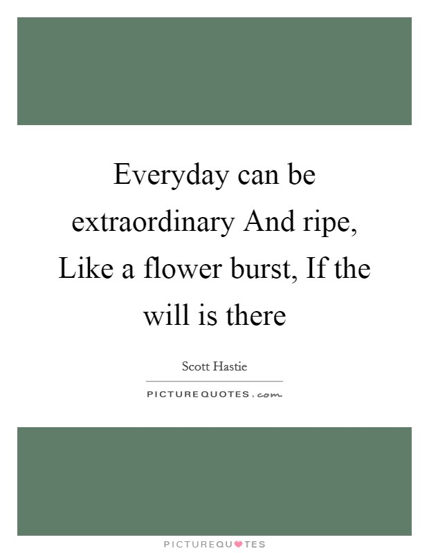 Everyday can be extraordinary And ripe, Like a flower burst, If the will is there Picture Quote #1