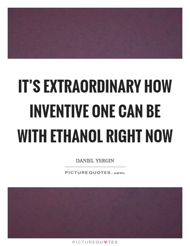 It's extraordinary how inventive one can be with ethanol right now Picture Quote #1
