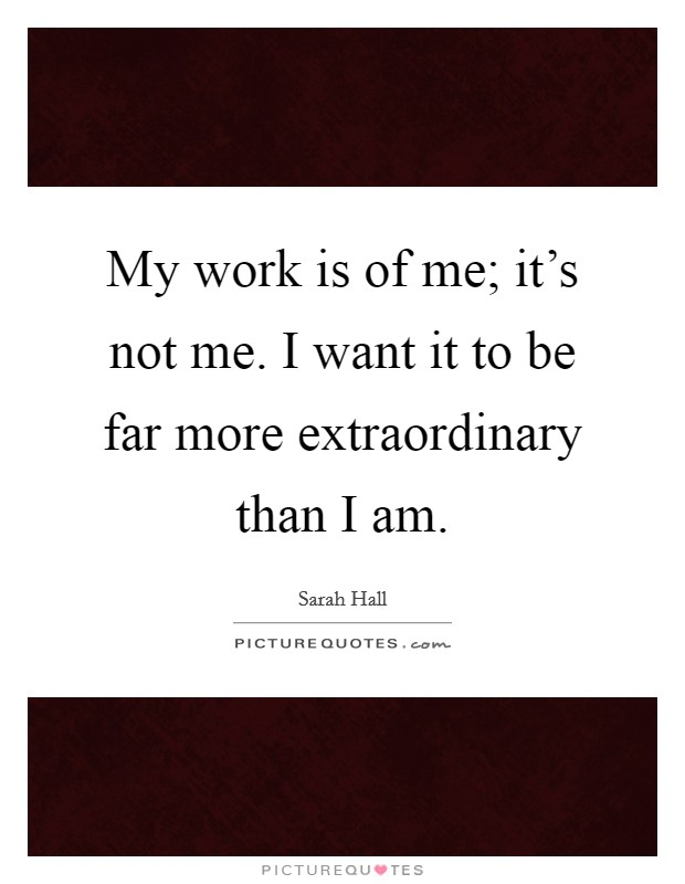 My work is of me; it's not me. I want it to be far more extraordinary than I am Picture Quote #1