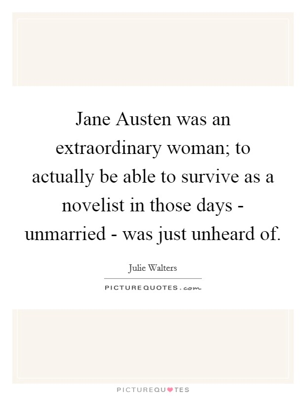 Jane Austen was an extraordinary woman; to actually be able to survive as a novelist in those days - unmarried - was just unheard of Picture Quote #1
