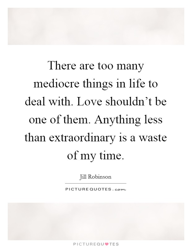 There are too many mediocre things in life to deal with. Love shouldn't be one of them. Anything less than extraordinary is a waste of my time Picture Quote #1