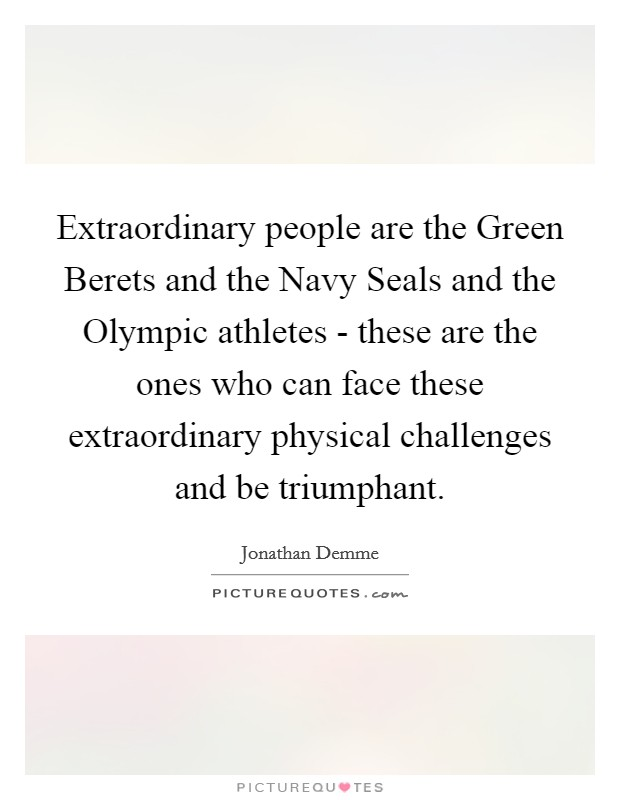 Extraordinary people are the Green Berets and the Navy Seals and the Olympic athletes - these are the ones who can face these extraordinary physical challenges and be triumphant Picture Quote #1