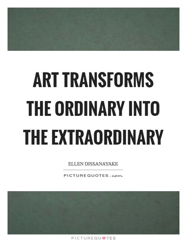 Art transforms the ordinary into the extraordinary Picture Quote #1