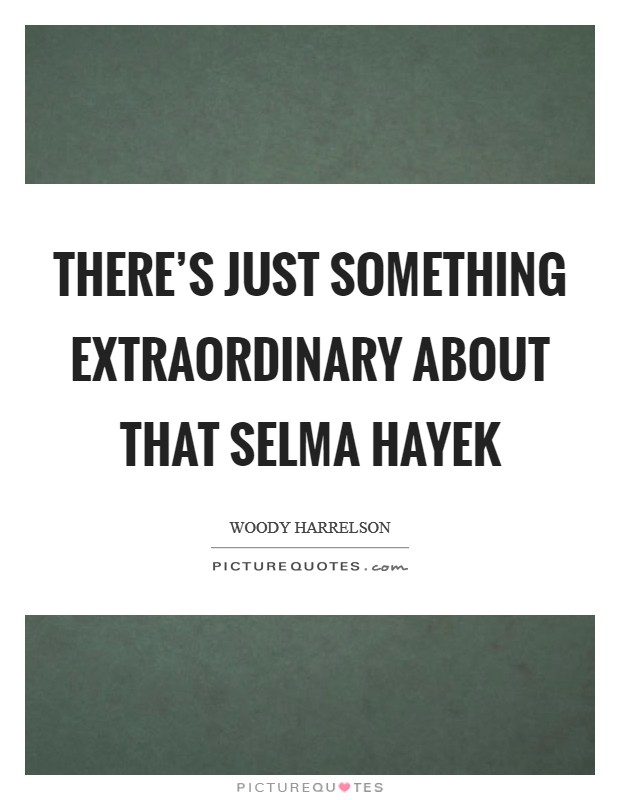 There's just something extraordinary about that Selma Hayek Picture Quote #1