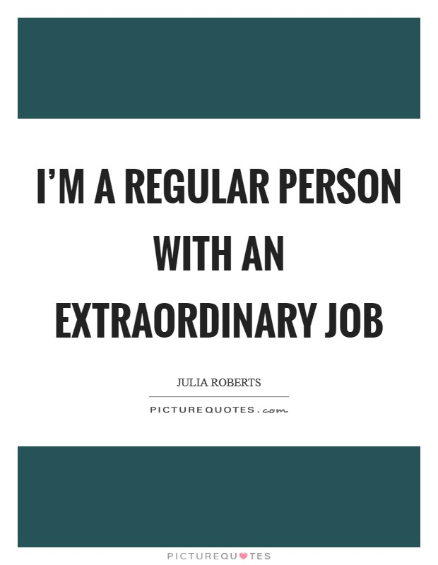 I'm a regular person with an extraordinary job Picture Quote #1