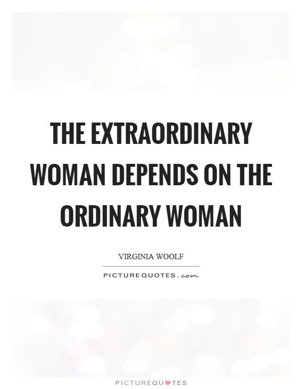 The extraordinary woman depends on the ordinary woman Picture Quote #1
