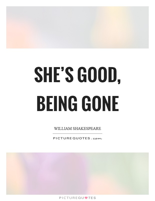 She's good, being gone Picture Quote #1