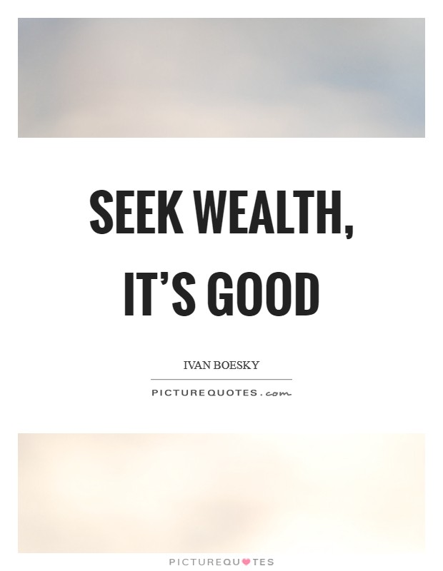 Seek wealth, it's good Picture Quote #1