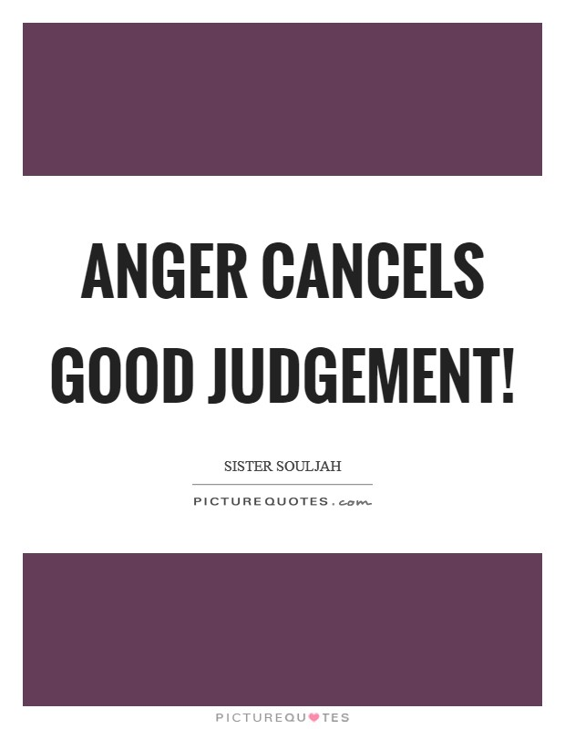 Anger cancels good judgement! Picture Quote #1