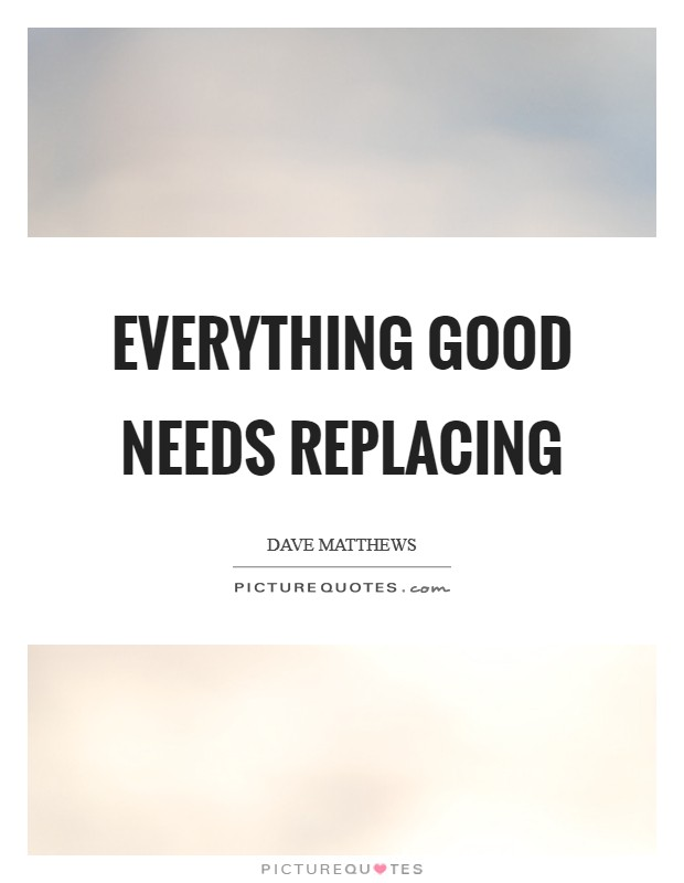 Everything good needs replacing Picture Quote #1