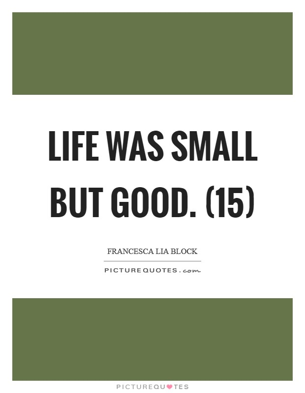 Life was small but good. (15) Picture Quote #1