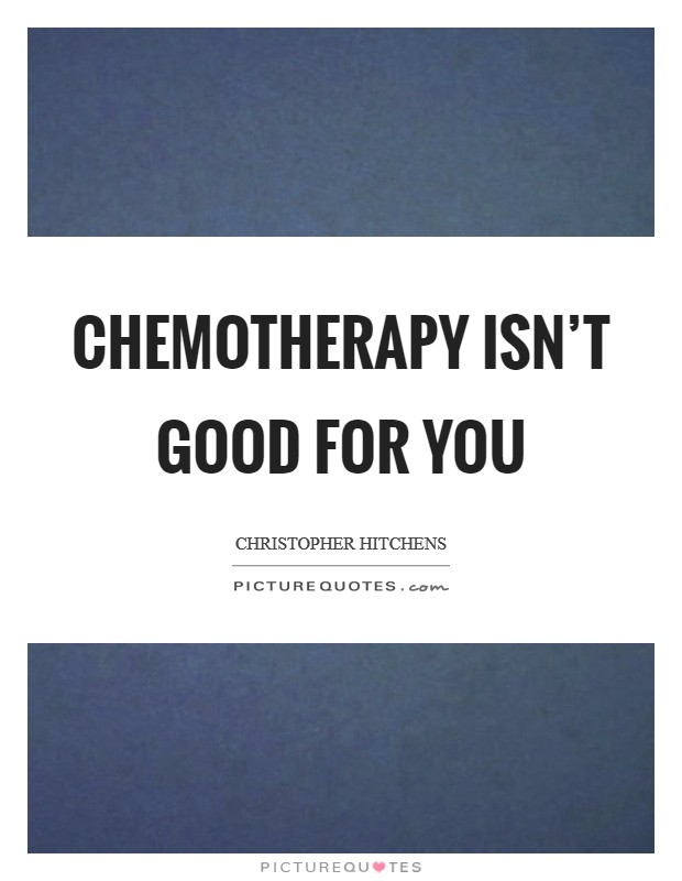 Chemotherapy isn't good for you Picture Quote #1