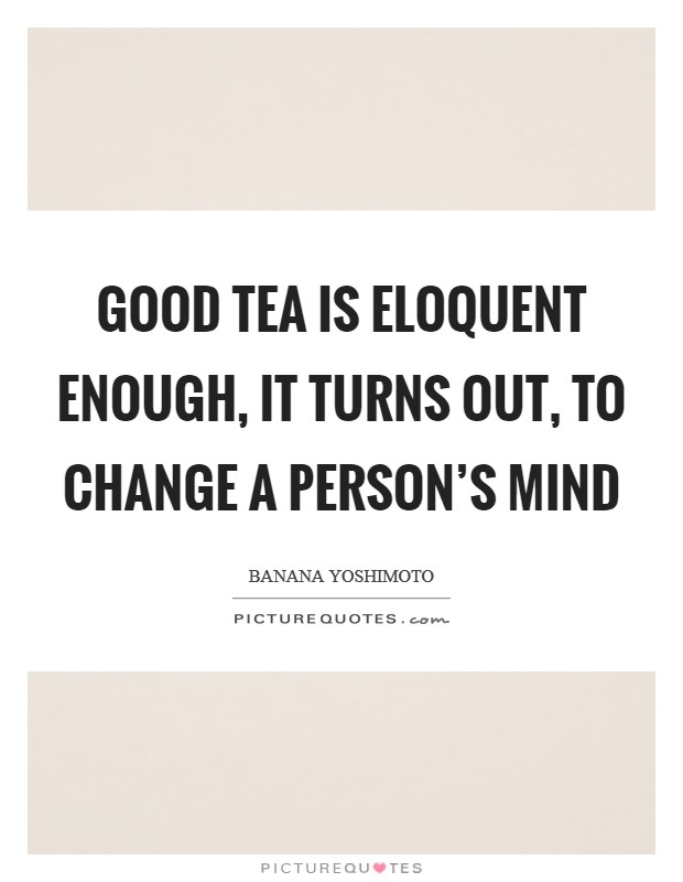 Good tea is eloquent enough, it turns out, to change a person's mind Picture Quote #1