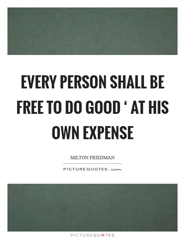 Every person shall be free to do good ' at his own expense Picture Quote #1