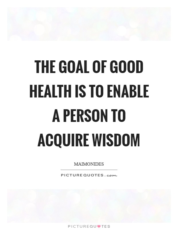 The goal of good health is to enable a person to acquire wisdom Picture Quote #1