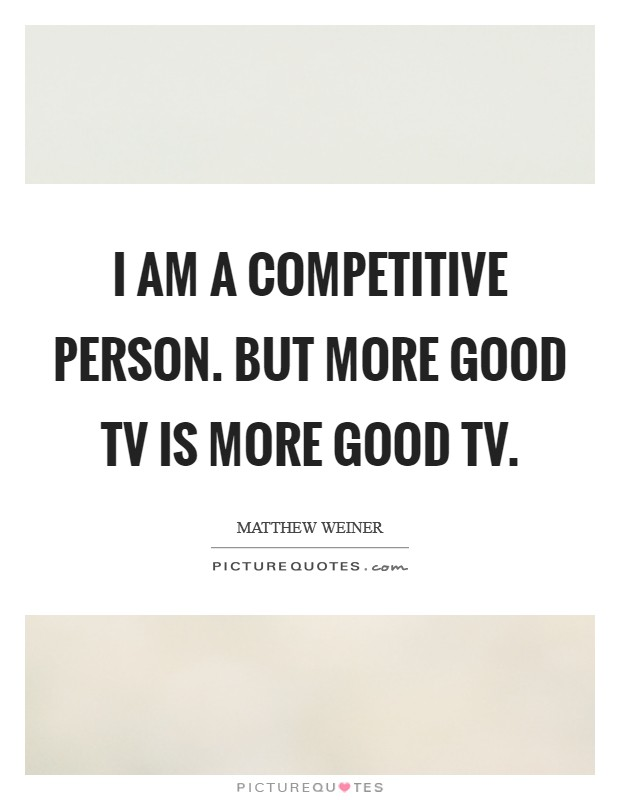 I am a competitive person. But more good TV is more good TV Picture Quote #1