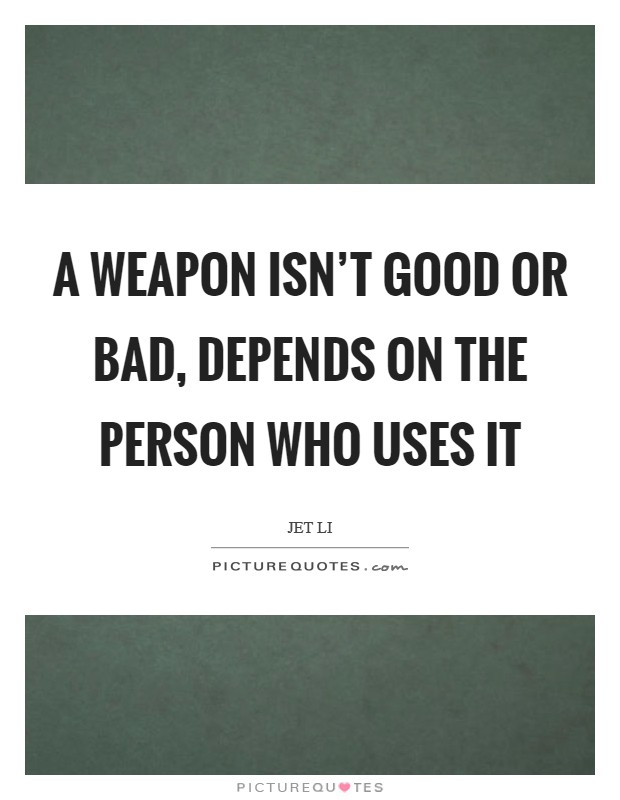 A weapon isn't good or bad, depends on the person who uses it Picture Quote #1