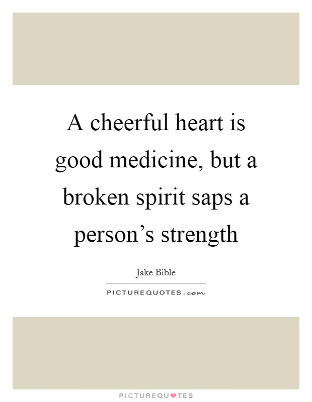 A cheerful heart is good medicine, but a broken spirit saps a person's strength Picture Quote #1
