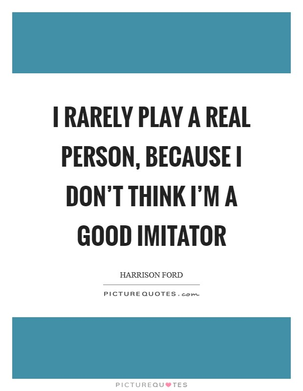 I rarely play a real person, because I don't think I'm a good imitator Picture Quote #1