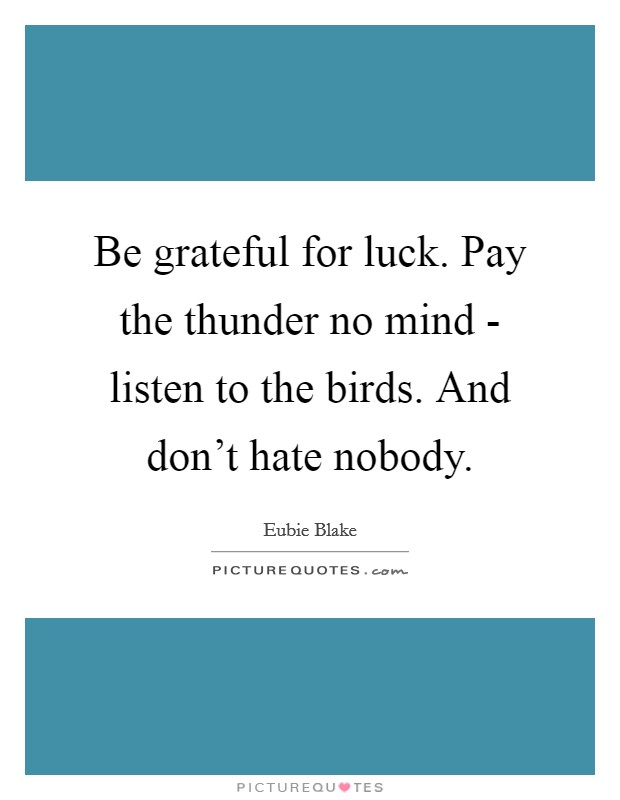 Be grateful for luck. Pay the thunder no mind - listen to the birds. And don't hate nobody Picture Quote #1
