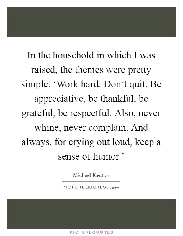In the household in which I was raised, the themes were pretty simple. 'Work hard. Don't quit. Be appreciative, be thankful, be grateful, be respectful. Also, never whine, never complain. And always, for crying out loud, keep a sense of humor.' Picture Quote #1