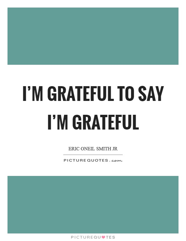 I'm Grateful to say I'm Grateful Picture Quote #1