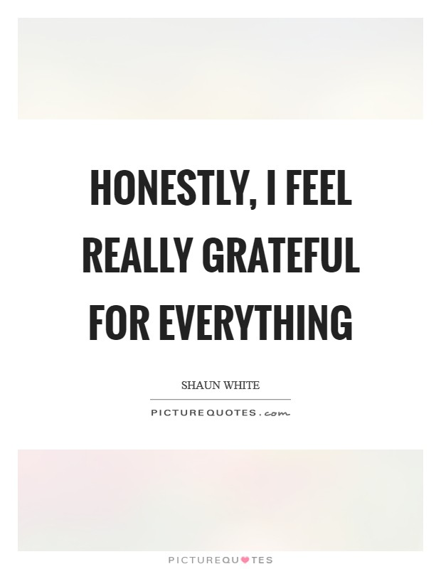 Honestly, I feel really grateful for everything Picture Quote #1