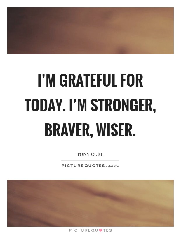 I'm grateful for today. I'm stronger, braver, wiser Picture Quote #1