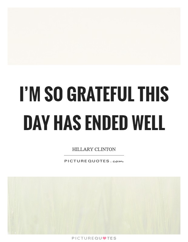 I'm so grateful this day has ended well Picture Quote #1