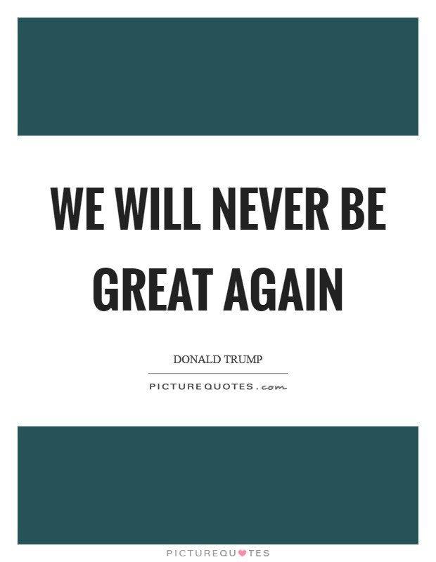 We will never be great again Picture Quote #1