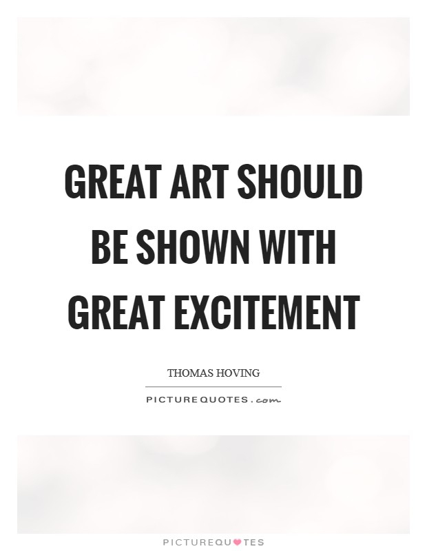 Great art should be shown with great excitement Picture Quote #1