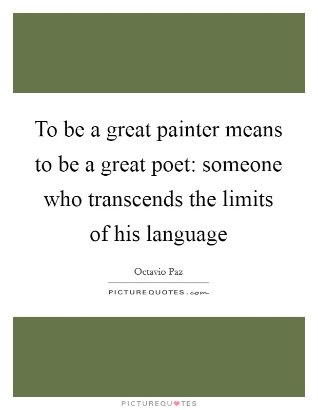 To be a great painter means to be a great poet: someone who transcends the limits of his language Picture Quote #1