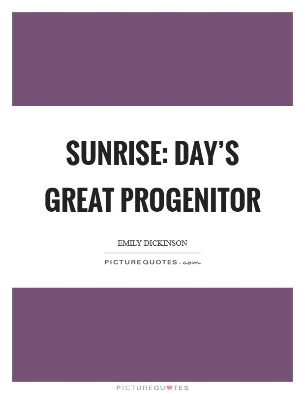Sunrise: day's great progenitor Picture Quote #1