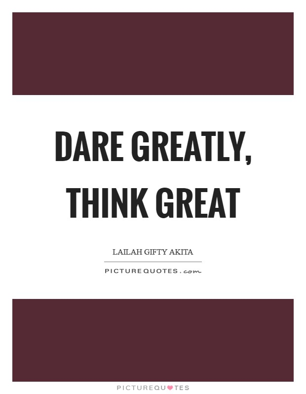 Dare greatly, think great Picture Quote #1