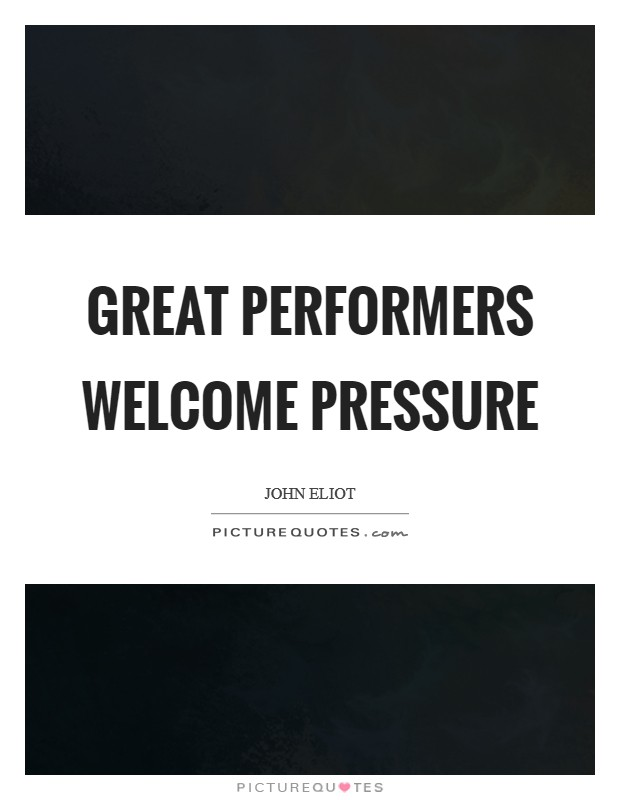 Great performers welcome pressure Picture Quote #1