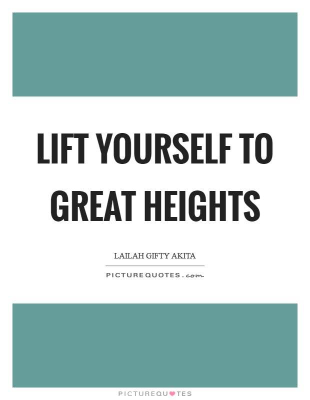 Lift yourself to great heights Picture Quote #1