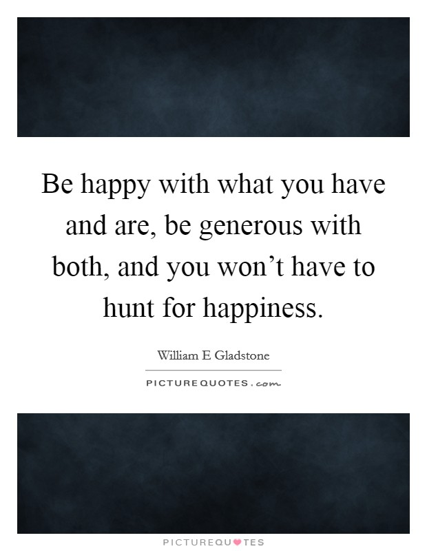 Be happy with what you have and are, be generous with both, and you won't have to hunt for happiness Picture Quote #1