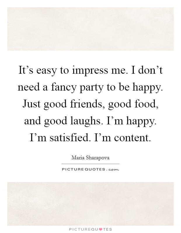 It's easy to impress me. I don't need a fancy party to be happy. Just good friends, good food, and good laughs. I'm happy. I'm satisfied. I'm content Picture Quote #1